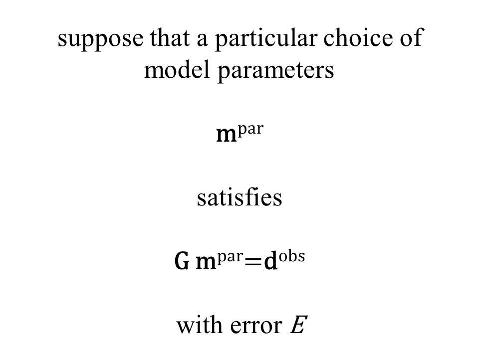suppose that a particular choice of model parameters m par satisfies G m par =d obs with error E