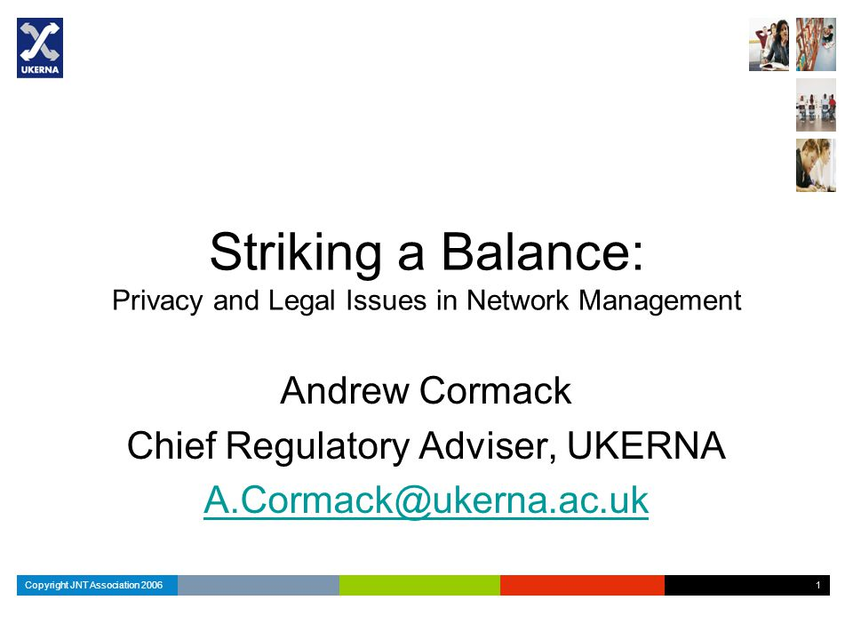 Copyright JNT Association 2006 1 1 Striking a Balance: Privacy and Legal Issues in Network Management Andrew Cormack Chief Regulatory Adviser, UKERNA A.Cormack@ukerna.ac.uk