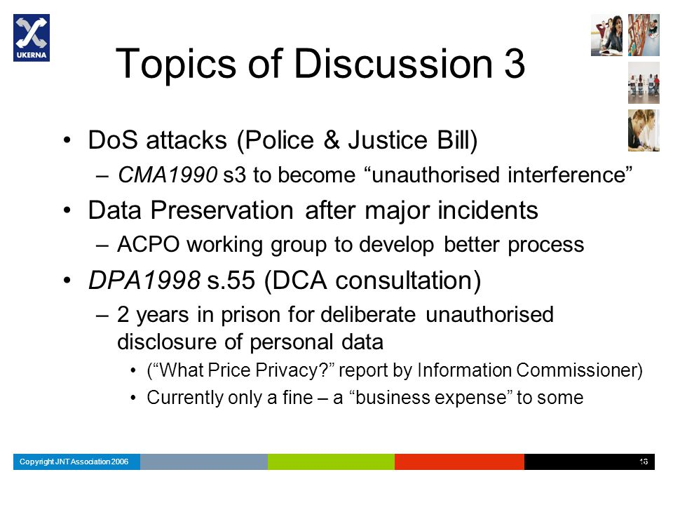 Copyright JNT Association 2006 16 Topics of Discussion 3 DoS attacks (Police & Justice Bill) –CMA1990 s3 to become unauthorised interference Data Preservation after major incidents –ACPO working group to develop better process DPA1998 s.55 (DCA consultation) –2 years in prison for deliberate unauthorised disclosure of personal data ( What Price Privacy report by Information Commissioner) Currently only a fine – a business expense to some