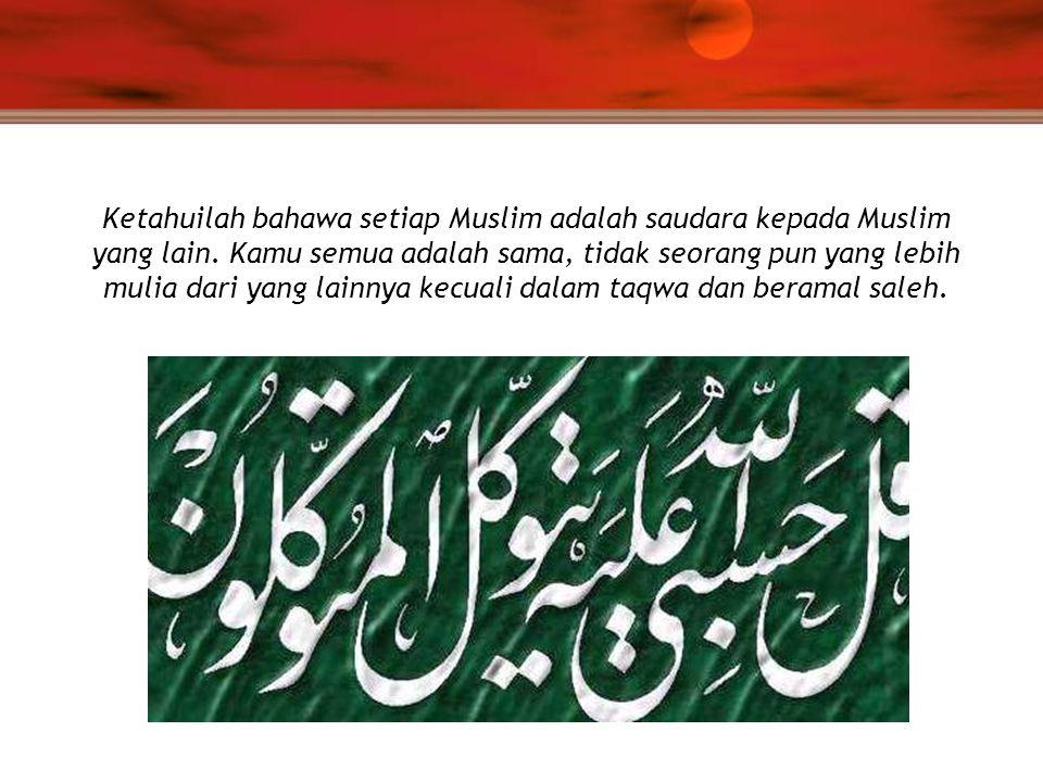 Ketahuilah bahawa setiap Muslim adalah saudara kepada Muslim yang lain. Kamu semua adalah sama, tidak seorang pun yang lebih mulia dari yang lainnya k