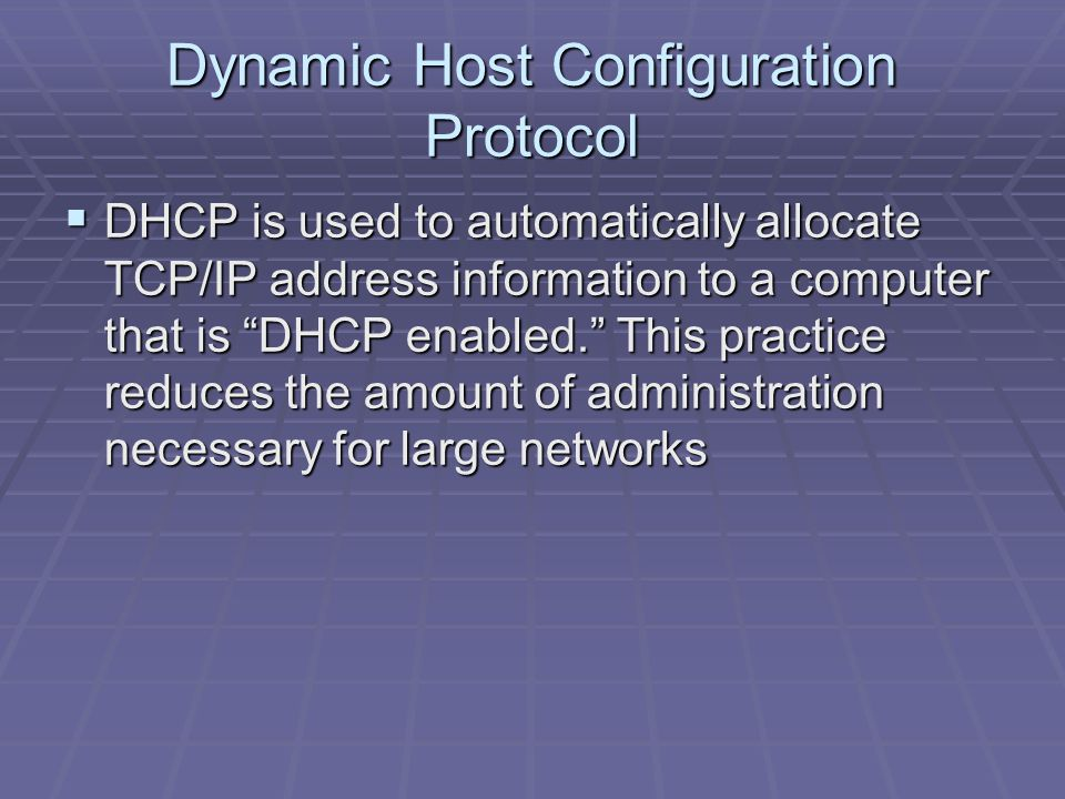 Dynamic Host Configuration Protocol  DHCP is used to automatically allocate TCP/IP address information to a computer that is DHCP enabled. This practice reduces the amount of administration necessary for large networks