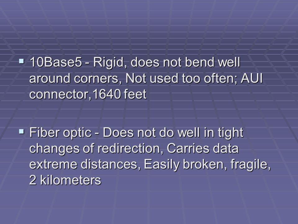 10Base5 - Rigid, does not bend well around corners, Not used too often; AUI connector,1640 feet  Fiber optic - Does not do well in tight changes of redirection, Carries data extreme distances, Easily broken, fragile, 2 kilometers