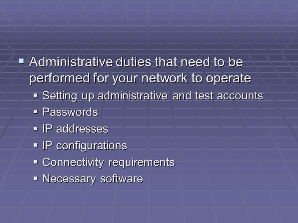  Administrative duties that need to be performed for your network to operate  Setting up administrative and test accounts  Passwords  IP addresses  IP configurations  Connectivity requirements  Necessary software