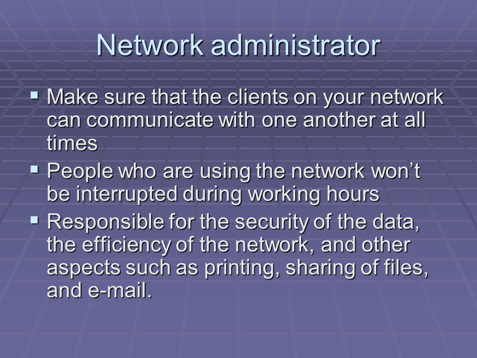 Network administrator  Make sure that the clients on your network can communicate with one another at all times  People who are using the network won't be interrupted during working hours  Responsible for the security of the data, the efficiency of the network, and other aspects such as printing, sharing of files, and e-mail.