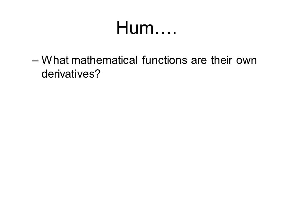 Hum…. –What mathematical functions are their own derivatives?
