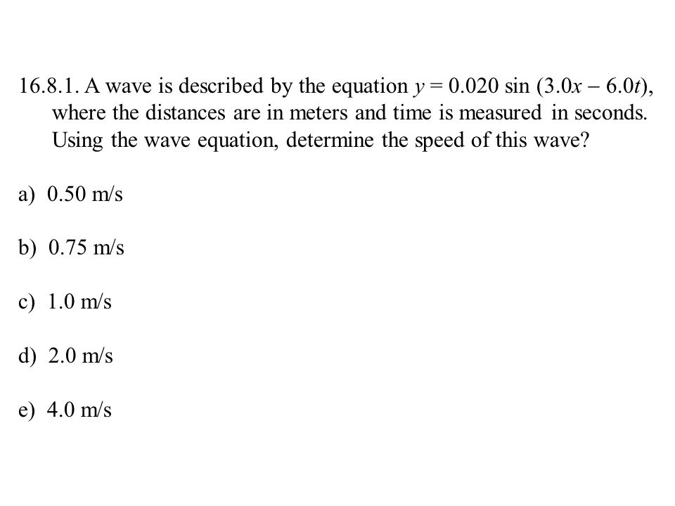 16.8.1. A wave is described by the equation y = 0.020 sin (3.0x  6.0t), where the distances are in meters and time is measured in seconds. Using the