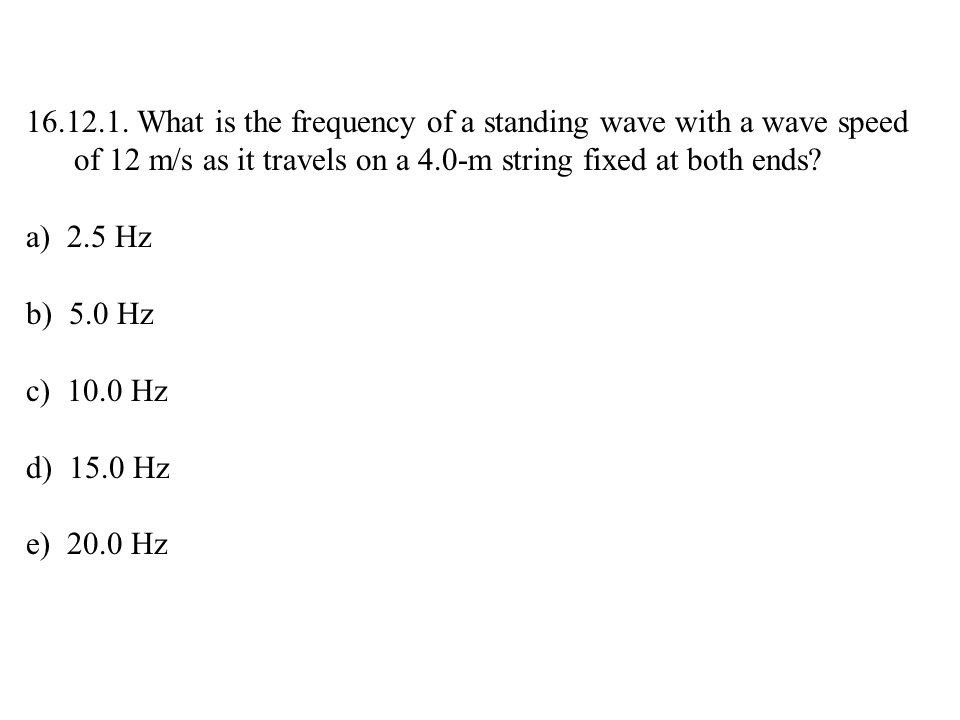 16.12.1. What is the frequency of a standing wave with a wave speed of 12 m/s as it travels on a 4.0-m string fixed at both ends? a) 2.5 Hz b) 5.0 Hz