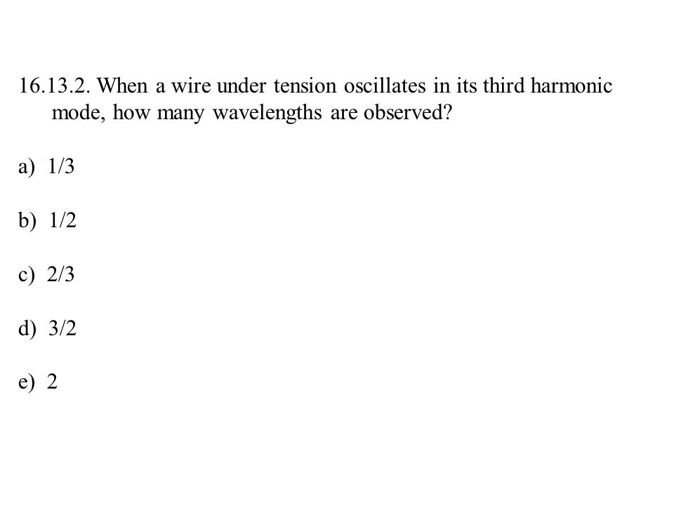 16.13.2. When a wire under tension oscillates in its third harmonic mode, how many wavelengths are observed? a) 1/3 b) 1/2 c) 2/3 d) 3/2 e) 2
