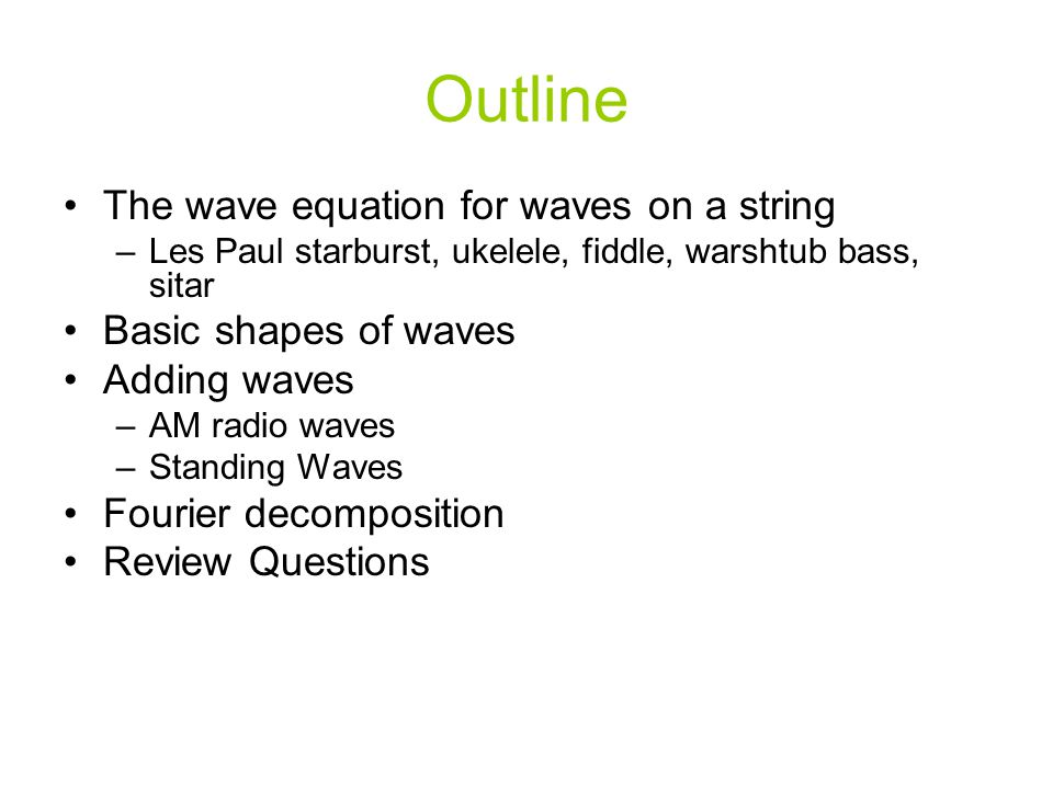 Outline The wave equation for waves on a string –Les Paul starburst, ukelele, fiddle, warshtub bass, sitar Basic shapes of waves Adding waves –AM radio waves –Standing Waves Fourier decomposition Review Questions