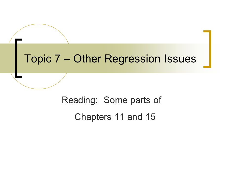 Topic 7 – Other Regression Issues Reading: Some parts of Chapters 11 and 15