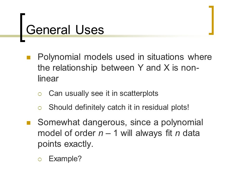 General Uses Polynomial models used in situations where the relationship between Y and X is non- linear  Can usually see it in scatterplots  Should definitely catch it in residual plots.