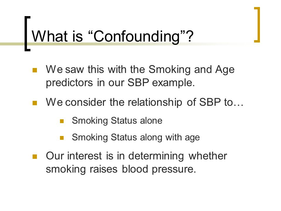 What is Confounding . We saw this with the Smoking and Age predictors in our SBP example.