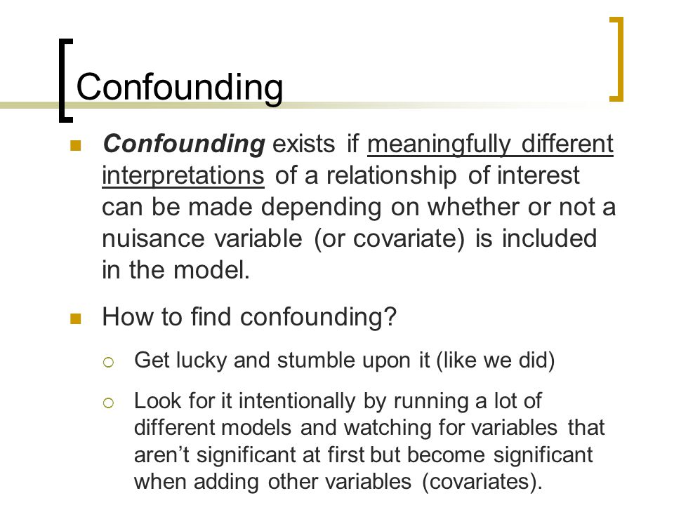 Confounding Confounding exists if meaningfully different interpretations of a relationship of interest can be made depending on whether or not a nuisance variable (or covariate) is included in the model.