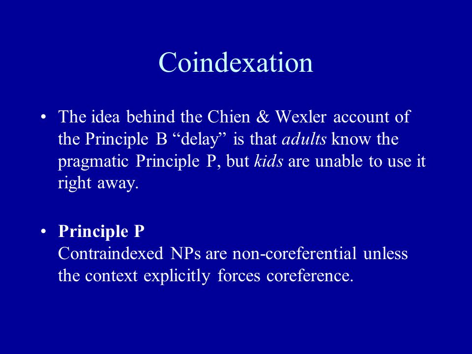 Coindexation The idea behind the Chien & Wexler account of the Principle B delay is that adults know the pragmatic Principle P, but kids are unable to use it right away.
