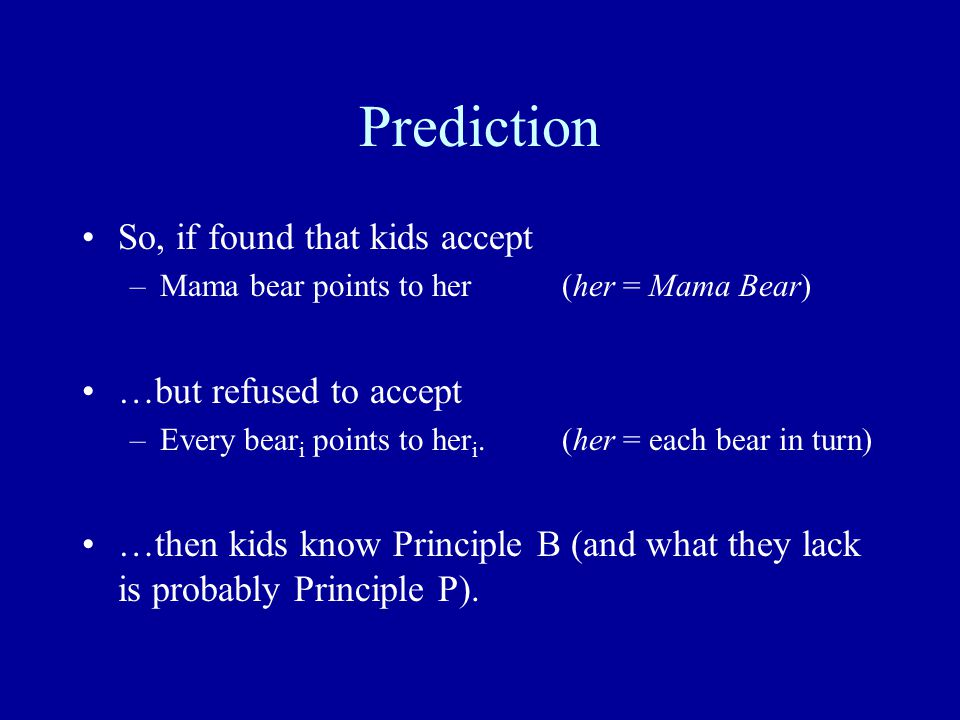 Prediction So, if found that kids accept –Mama bear points to her(her = Mama Bear) …but refused to accept –Every bear i points to her i.(her = each bear in turn) …then kids know Principle B (and what they lack is probably Principle P).