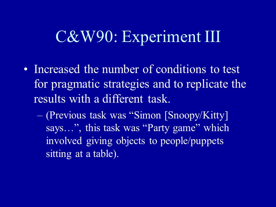 C&W90: Experiment III Increased the number of conditions to test for pragmatic strategies and to replicate the results with a different task.