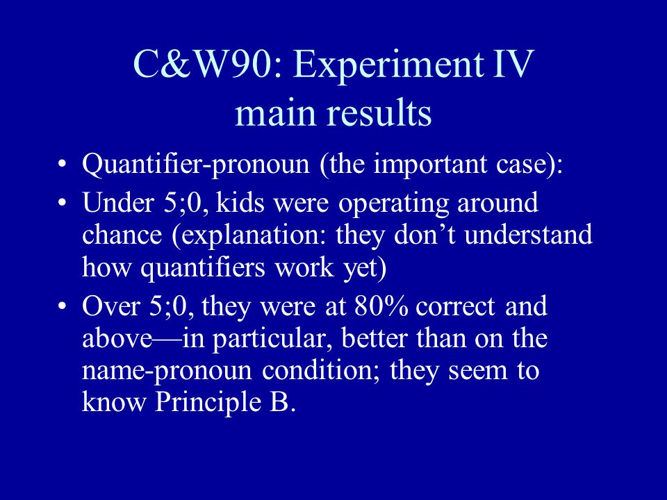 C&W90: Experiment IV main results Quantifier-pronoun (the important case): Under 5;0, kids were operating around chance (explanation: they don't understand how quantifiers work yet) Over 5;0, they were at 80% correct and above—in particular, better than on the name-pronoun condition; they seem to know Principle B.