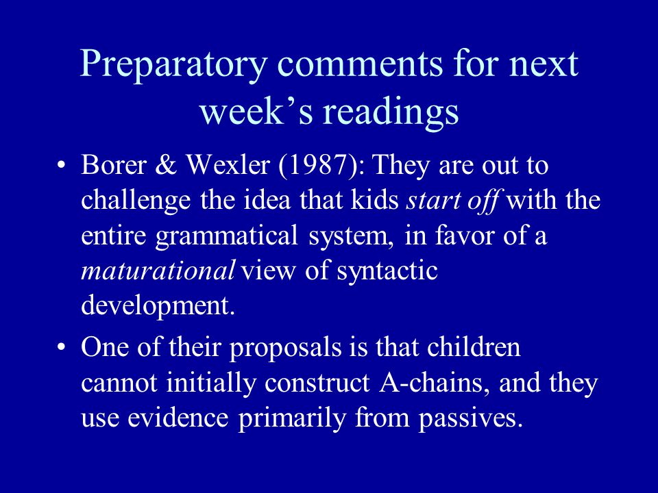 Preparatory comments for next week's readings Borer & Wexler (1987): They are out to challenge the idea that kids start off with the entire grammatical system, in favor of a maturational view of syntactic development.