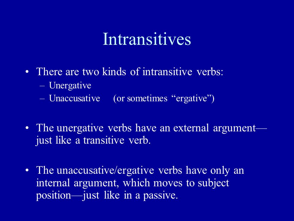 Intransitives There are two kinds of intransitive verbs: –Unergative –Unaccusative(or sometimes ergative ) The unergative verbs have an external argument— just like a transitive verb.