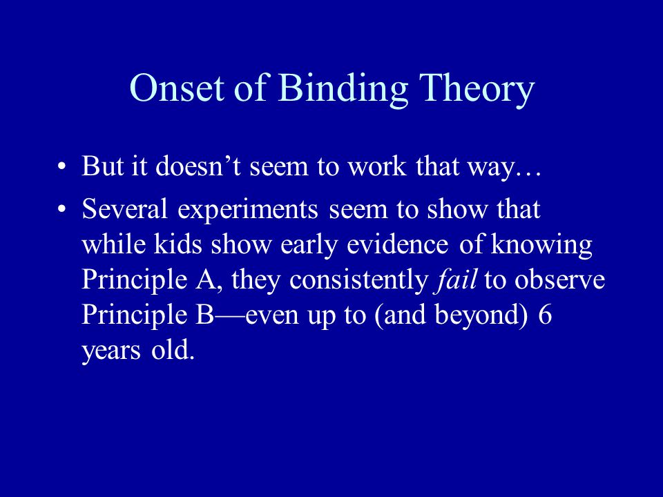 Onset of Binding Theory But it doesn't seem to work that way… Several experiments seem to show that while kids show early evidence of knowing Principle A, they consistently fail to observe Principle B—even up to (and beyond) 6 years old.