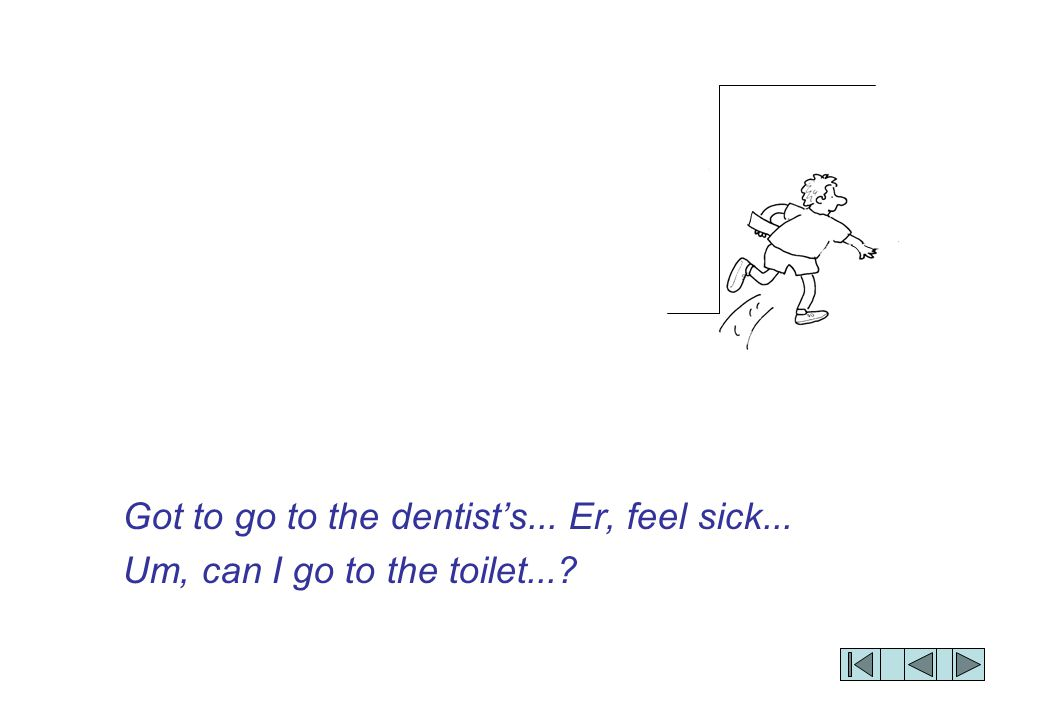 Got to go to the dentist's... Er, feel sick... Um, can I go to the toilet...?