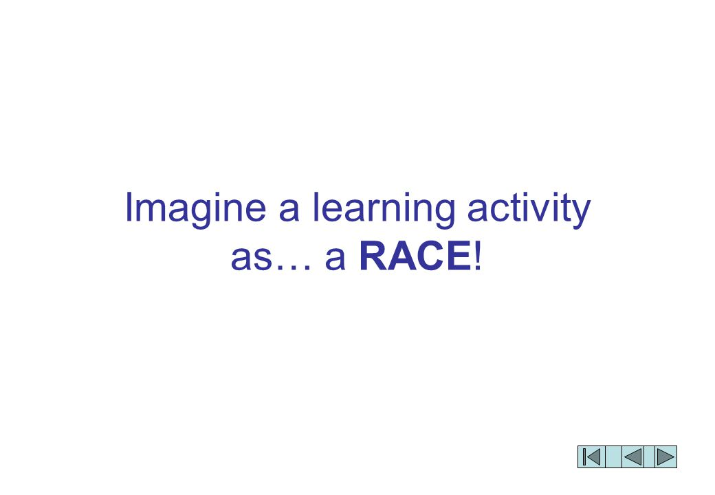 Imagine a learning activity as… a RACE!