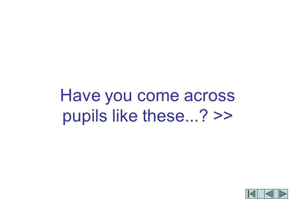 Have you come across pupils like these...? >>