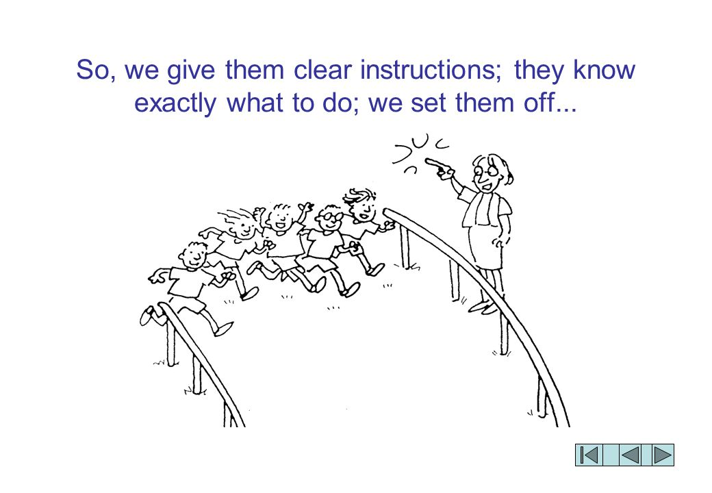 So, we give them clear instructions; they know exactly what to do; we set them off...