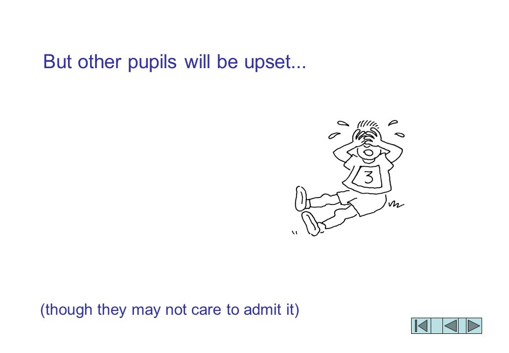 (though they may not care to admit it) But other pupils will be upset...