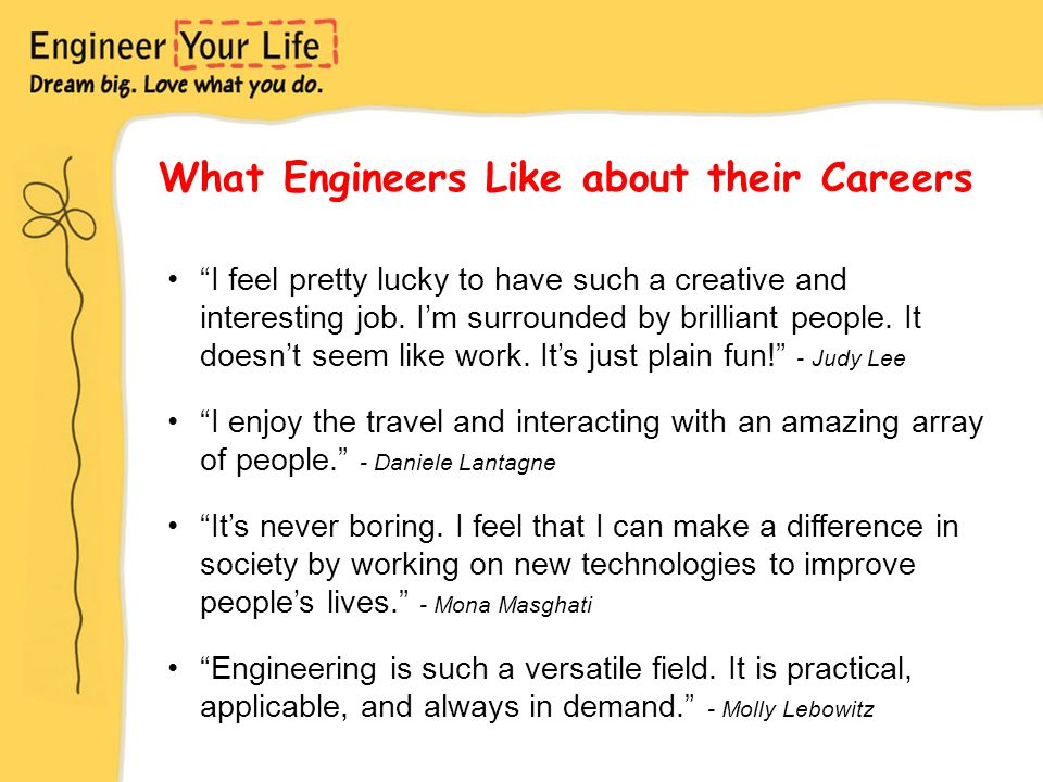 What Engineers Like about their Careers I feel pretty lucky to have such a creative and interesting job.