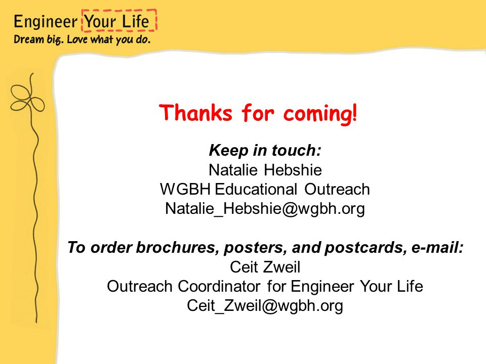 Thanks for coming! Keep in touch: Natalie Hebshie WGBH Educational Outreach Natalie_Hebshie@wgbh.org To order brochures, posters, and postcards, e-mai