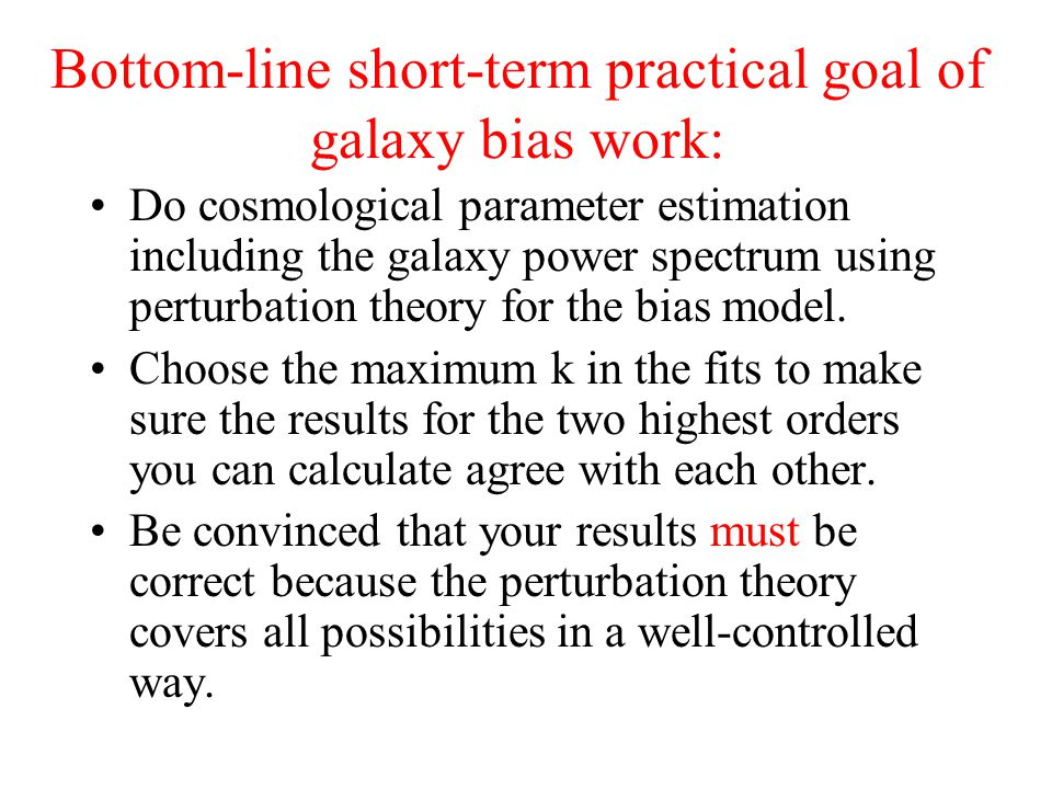 Bottom-line short-term practical goal of galaxy bias work: Do cosmological parameter estimation including the galaxy power spectrum using perturbation theory for the bias model.