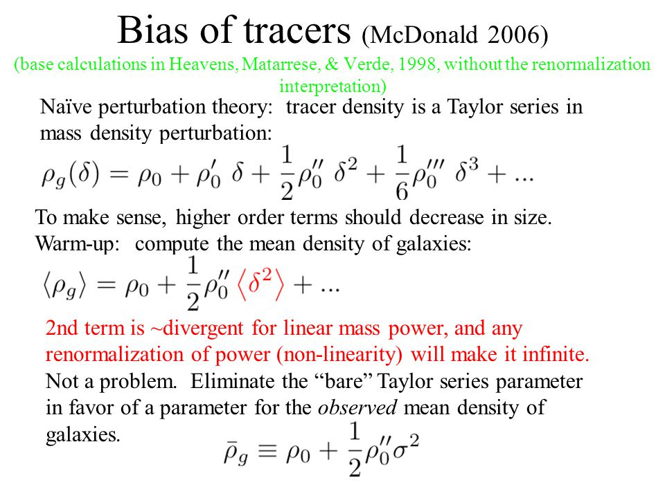 Bias of tracers (McDonald 2006) (base calculations in Heavens, Matarrese, & Verde, 1998, without the renormalization interpretation) Naïve perturbation theory: tracer density is a Taylor series in mass density perturbation: To make sense, higher order terms should decrease in size.
