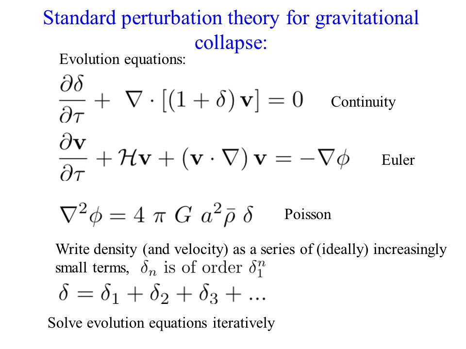 Standard perturbation theory for gravitational collapse: Continuity Euler Poisson Write density (and velocity) as a series of (ideally) increasingly s