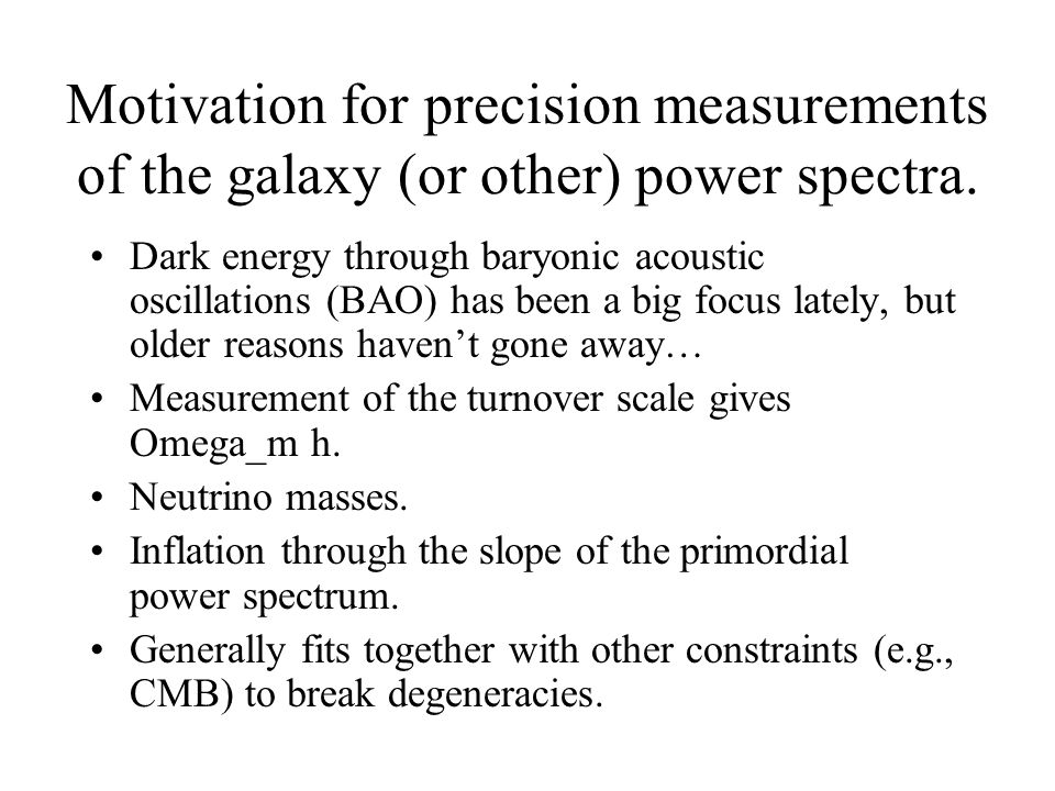 Motivation for precision measurements of the galaxy (or other) power spectra. Dark energy through baryonic acoustic oscillations (BAO) has been a big