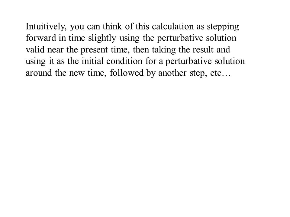 Intuitively, you can think of this calculation as stepping forward in time slightly using the perturbative solution valid near the present time, then taking the result and using it as the initial condition for a perturbative solution around the new time, followed by another step, etc…