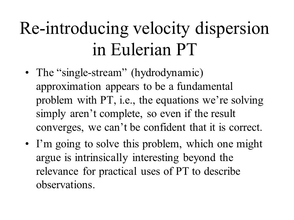 Re-introducing velocity dispersion in Eulerian PT The single-stream (hydrodynamic) approximation appears to be a fundamental problem with PT, i.e., the equations we're solving simply aren't complete, so even if the result converges, we can't be confident that it is correct.