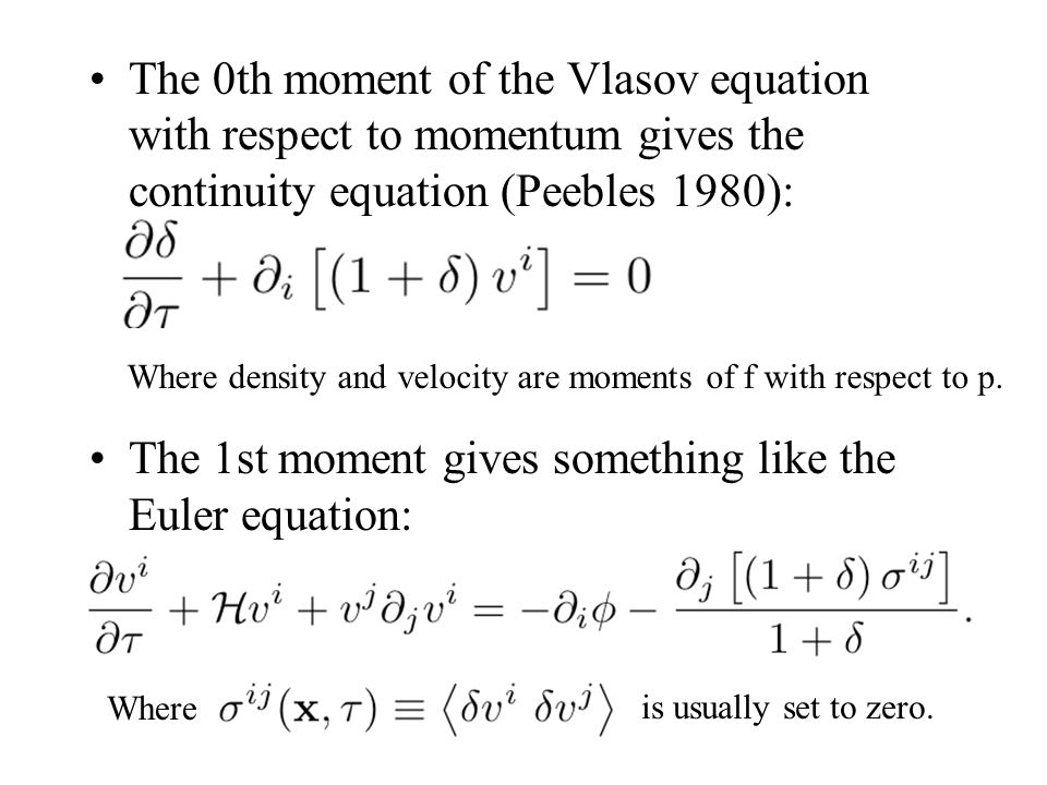 The 0th moment of the Vlasov equation with respect to momentum gives the continuity equation (Peebles 1980): The 1st moment gives something like the Euler equation: Where density and velocity are moments of f with respect to p.