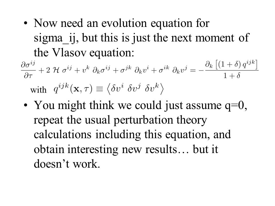 Now need an evolution equation for sigma_ij, but this is just the next moment of the Vlasov equation: You might think we could just assume q=0, repeat the usual perturbation theory calculations including this equation, and obtain interesting new results… but it doesn't work.
