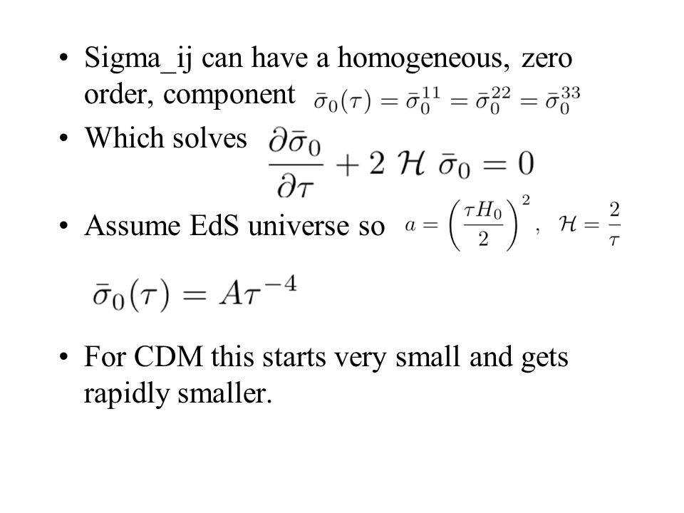 Sigma_ij can have a homogeneous, zero order, component Which solves Assume EdS universe so For CDM this starts very small and gets rapidly smaller.