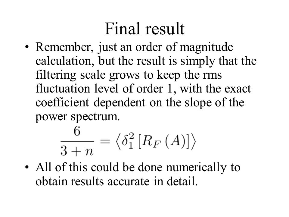 Final result Remember, just an order of magnitude calculation, but the result is simply that the filtering scale grows to keep the rms fluctuation lev