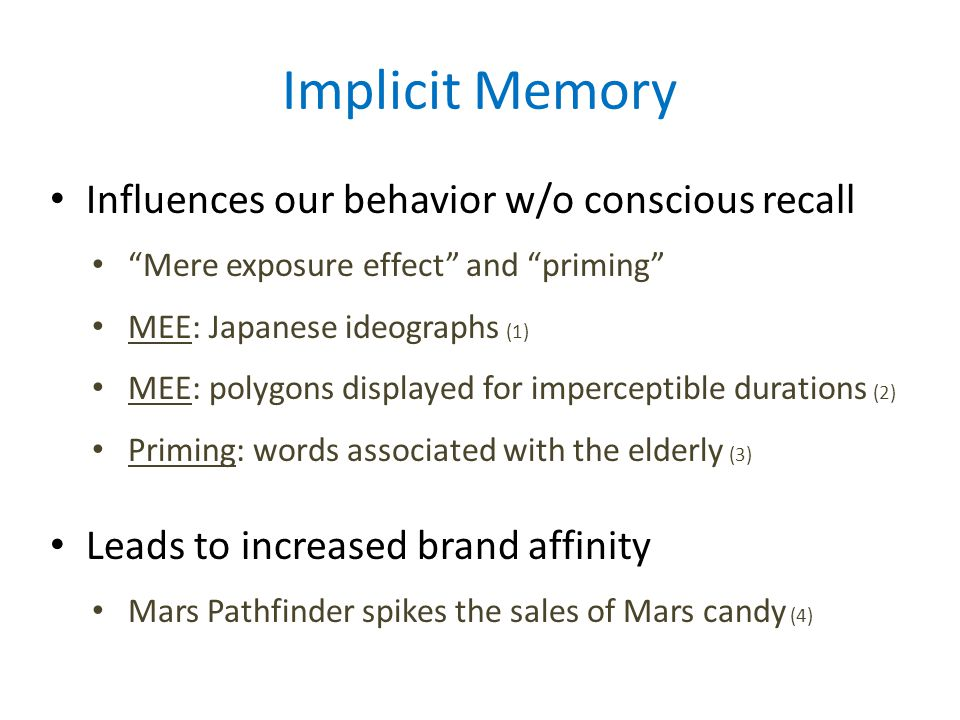 Implicit Memory Influences our behavior w/o conscious recall Mere exposure effect and priming MEE: Japanese ideographs (1) MEE: polygons displayed for imperceptible durations (2) Priming: words associated with the elderly (3) Leads to increased brand affinity Mars Pathfinder spikes the sales of Mars candy (4)