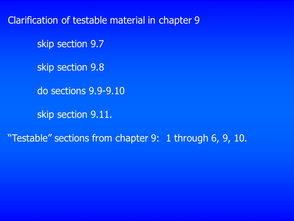"Clarification of testable material in chapter 9 skip section 9.7 skip section 9.8 do sections 9.9-9.10 skip section 9.11. ""Testable"" sections from cha"