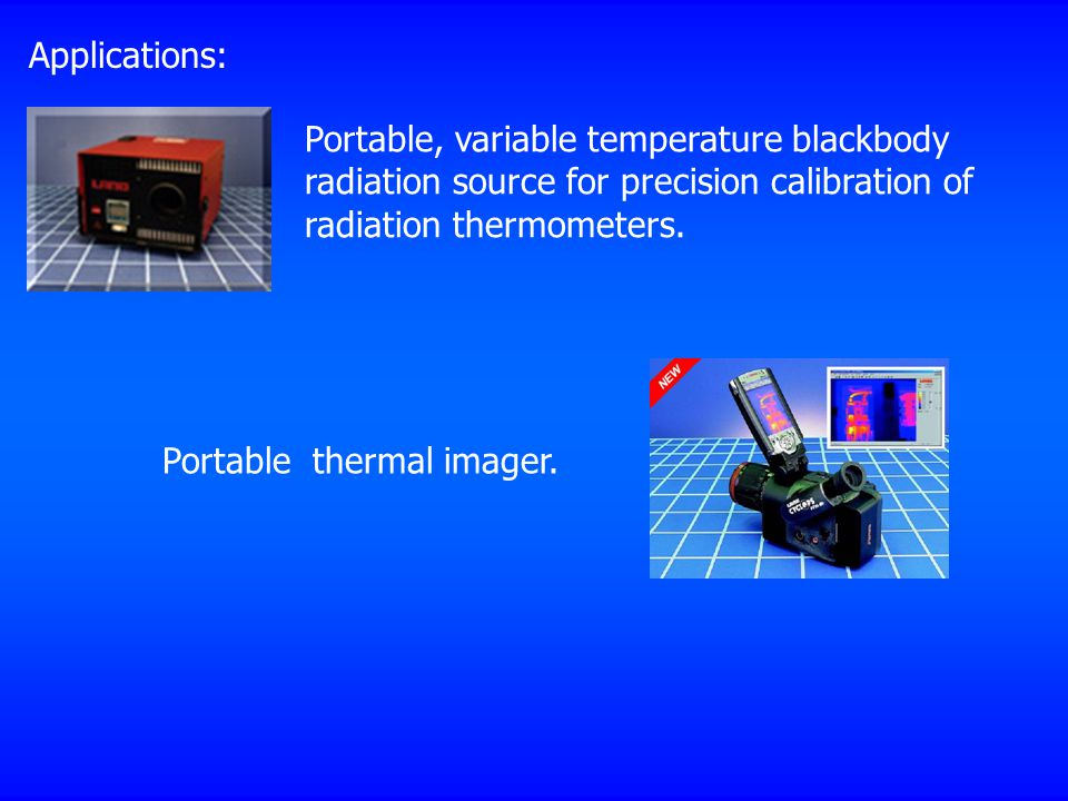 Applications: Portable, variable temperature blackbody radiation source for precision calibration of radiation thermometers. Portable thermal imager.