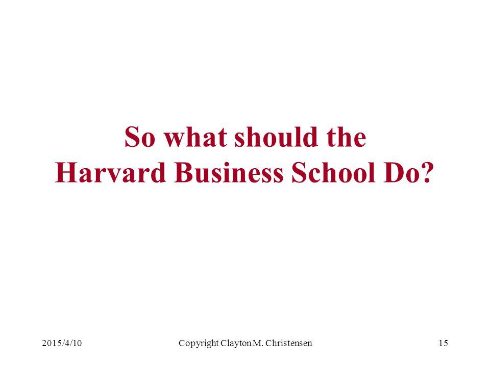 2015/4/10Copyright Clayton M. Christensen15 So what should the Harvard Business School Do?