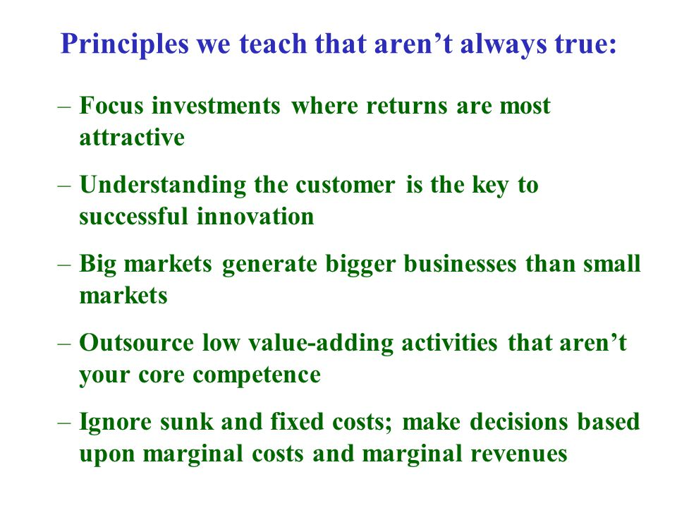 –Focus investments where returns are most attractive –Understanding the customer is the key to successful innovation –Big markets generate bigger businesses than small markets –Outsource low value-adding activities that aren't your core competence –Ignore sunk and fixed costs; make decisions based upon marginal costs and marginal revenues Principles we teach that aren't always true: