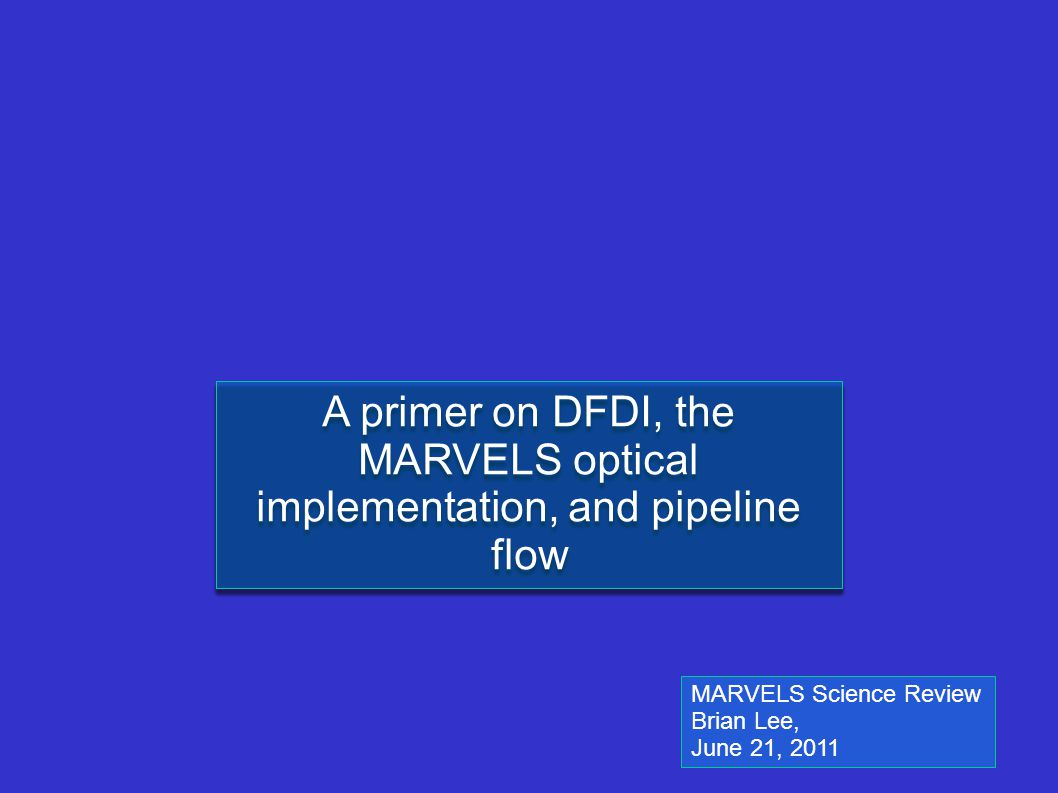 A primer on DFDI, the MARVELS optical implementation, and pipeline flow MARVELS Science Review Brian Lee, June 21, 2011