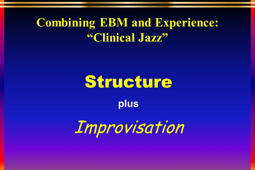 Combining EBM and Experience: Clinical Jazz Structure plus Improvisation