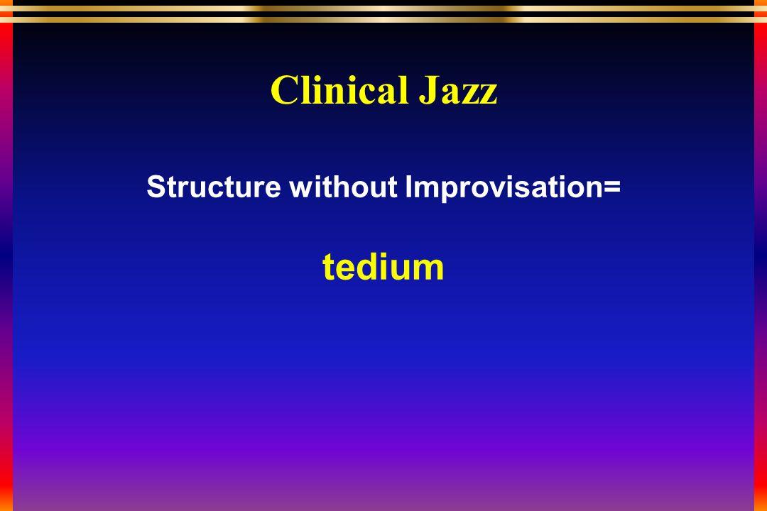 Structure without Improvisation= tedium Clinical Jazz