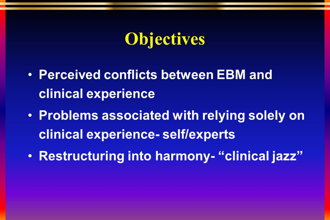 Objectives Perceived conflicts between EBM and clinical experience Problems associated with relying solely on clinical experience- self/experts Restructuring into harmony- clinical jazz